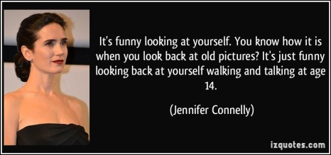quote-it-s-funny-looking-at-yourself-you-know-how-it-is-when-you-look-back-at-old-pictures-it-s-just-jennifer-connelly-41087[1]